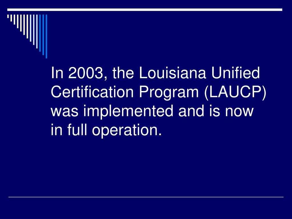 In 2003, the Louisiana Unified Certification Program (LAUCP) was implemented and is now in full operation.