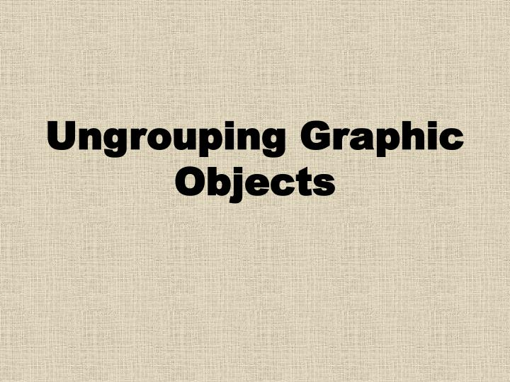 Ungrouping Graphic Objects