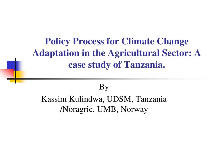 Policy process for climate change adaptation in the agricultural sector a case study of tanzania