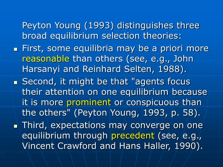 Peyton Young (1993) distinguishes three broad equilibrium selection theories: