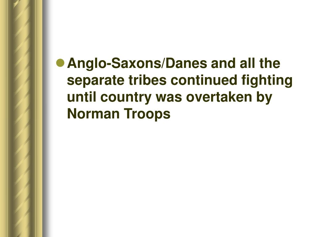 Anglo-Saxons/Danes and all the separate tribes continued fighting until country was overtaken by Norman Troops