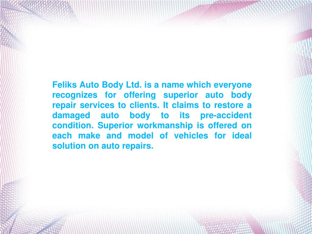 Feliks Auto Body Ltd. is a name which everyone recognizes for offering superior auto body repair services to clients. It claims to restore a damaged auto body to its pre-accident condition. Superior workmanship is offered on each make and model of vehicles for ideal solution on auto repairs.