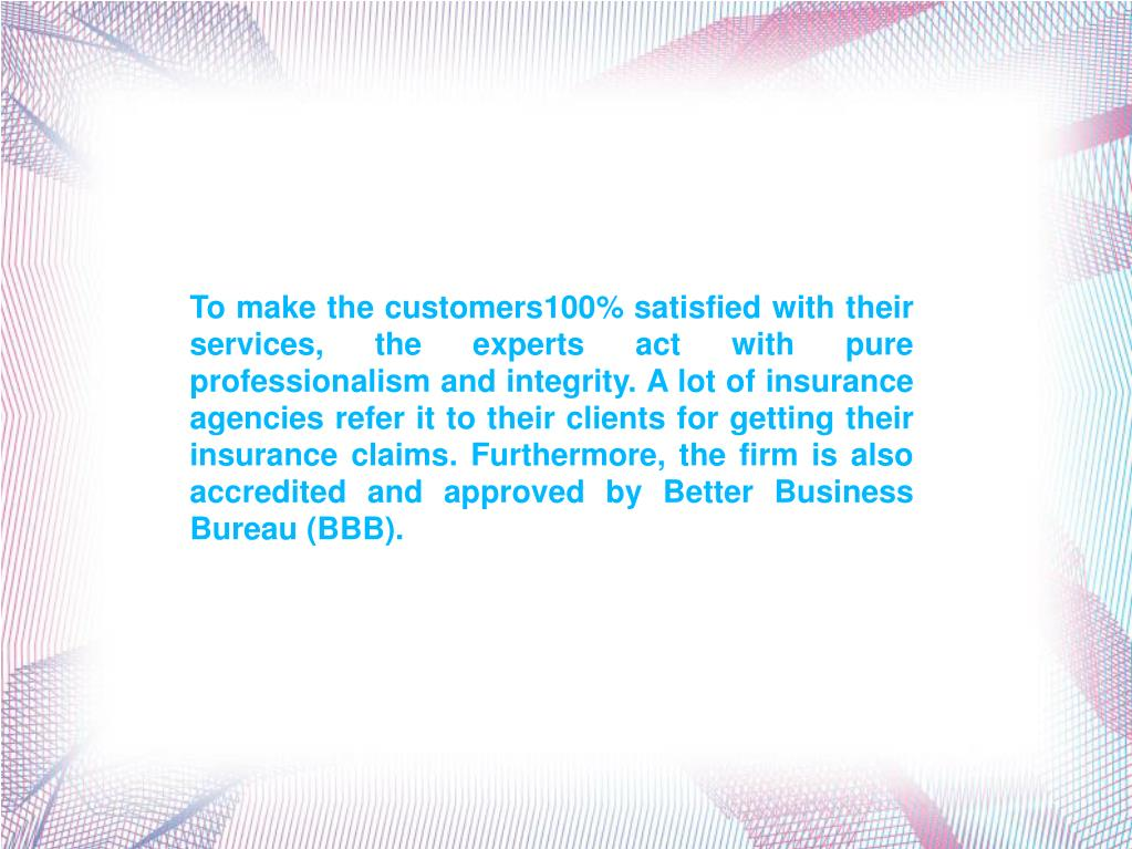 To make the customers100% satisfied with their services, the experts act with pure professionalism and integrity. A lot of insurance agencies refer it to their clients for getting their insurance claims. Furthermore, the firm is also accredited and approved by Better Business Bureau (BBB).