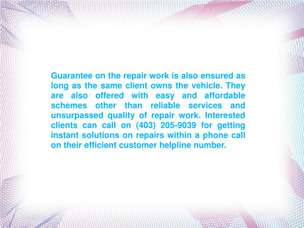 Guarantee on the repair work is also ensured as long as the same client owns the vehicle. They are also offered with easy and affordable schemes other than reliable services and unsurpassed quality of repair work. Interested clients can call on (403) 205-9039 for getting instant solutions on repairs within a phone call on their efficient customer helpline number.