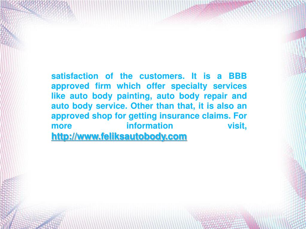 satisfaction of the customers. It is a BBB approved firm which offer specialty services like auto body painting, auto body repair and auto body service. Other than that, it is also an approved shop for getting insurance claims. For more information visit,