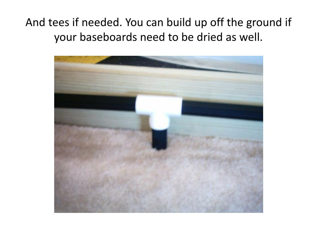 And tees if needed. You can build up off the ground if your baseboards need to be dried as well.