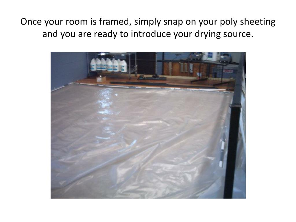 Once your room is framed, simply snap on your poly sheeting and you are ready to introduce your drying source.