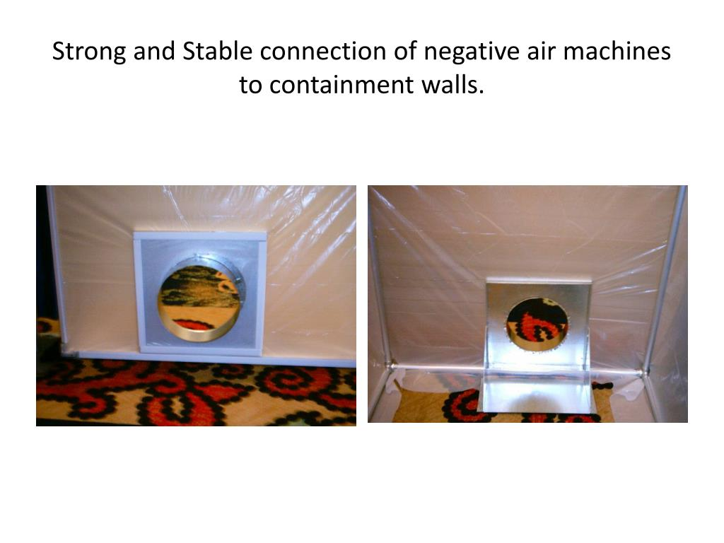 Strong and Stable connection of negative air machines to containment walls.