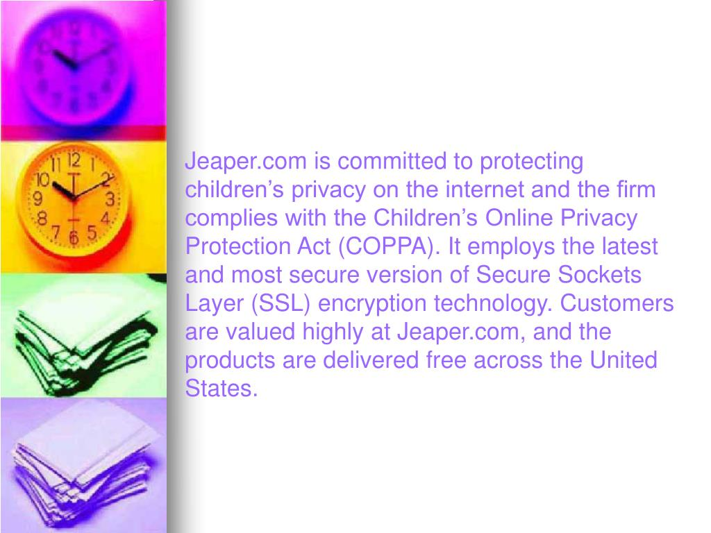 Jeaper.com is committed to protecting children's privacy on the internet and the firm complies with the Children's Online Privacy Protection Act (COPPA). It employs the latest and most secure version of Secure Sockets Layer (SSL) encryption technology. Customers are valued highly at Jeaper.com, and the products are delivered free across the United States.