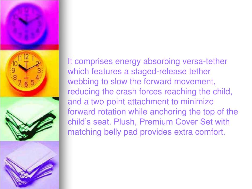 It comprises energy absorbing versa-tether which features a staged-release tether webbing to slow the forward movement, reducing the crash forces reaching the child, and a two-point attachment to minimize forward rotation while anchoring the top of the child's seat. Plush, Premium Cover Set with matching belly pad provides extra comfort.
