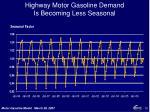 highway motor gasoline demand is becoming less seasonal