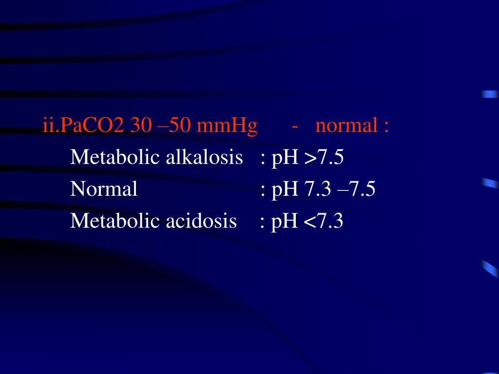 ii.PaCO2 30 –50 mmHg      -   normal :
