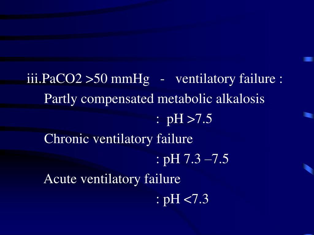 iii.PaCO2 >50 mmHg   -   ventilatory failure :