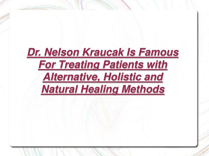 Dr. Nelson Kraucak Is Famous For Treating Patients with Alternative, Holistic and Natural Healing Me...
