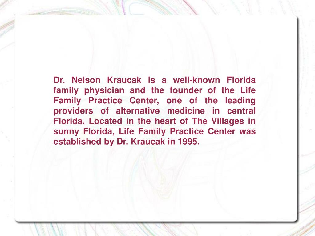 Dr. Nelson Kraucak is a well-known Florida family physician and the founder of the Life Family Practice Center, one of the leading providers of alternative medicine in central Florida. Located in the heart of The Villages in sunny Florida, Life Family Practice Center was established by Dr. Kraucak in 1995.