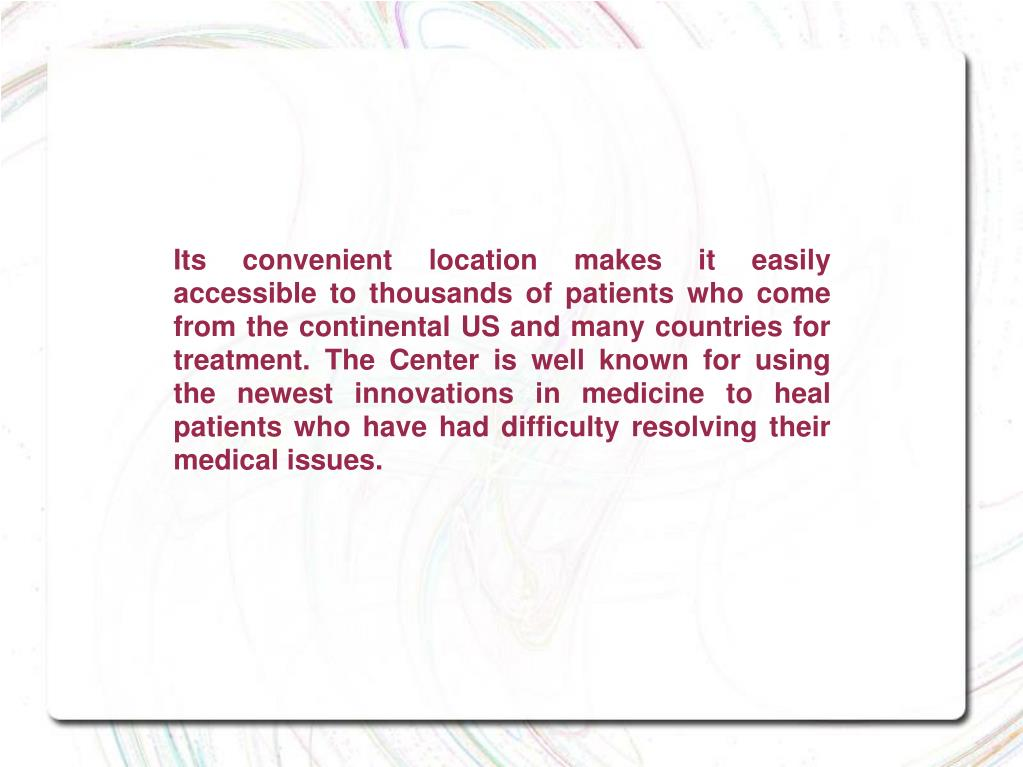 Its convenient location makes it easily accessible to thousands of patients who come from the continental US and many countries for treatment. The Center is well known for using the newest innovations in medicine to heal patients who have had difficulty resolving their medical issues.
