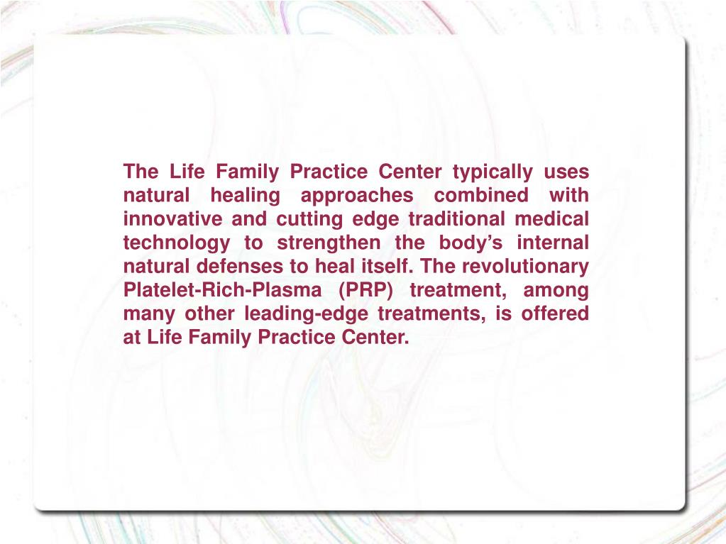 The Life Family Practice Center typically uses natural healing approaches combined with innovative and cutting edge traditional medical technology to strengthen the body's internal natural defenses to heal itself. The revolutionary Platelet-Rich-Plasma (PRP) treatment, among many other leading-edge treatments, is offered at Life Family Practice Center.