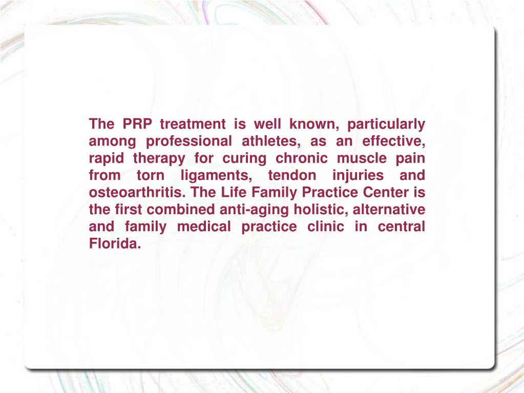 The PRP treatment is well known, particularly among professional athletes, as an effective, rapid therapy for curing chronic muscle pain from torn ligaments, tendon injuries and osteoarthritis. The Life Family Practice Center is the first combined anti-aging holistic, alternative and family medical practice clinic in central Florida.