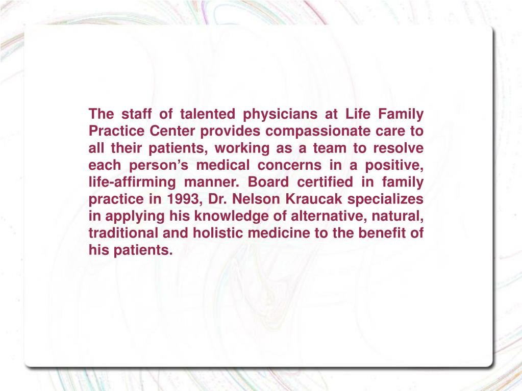 The staff of talented physicians at Life Family Practice Center provides compassionate care to all their patients, working as a team to resolve each person's medical concerns in a positive, life-affirming manner. Board certified in family practice in 1993, Dr. Nelson Kraucak specializes in applying his knowledge of alternative, natural, traditional and holistic medicine to the benefit of his patients.
