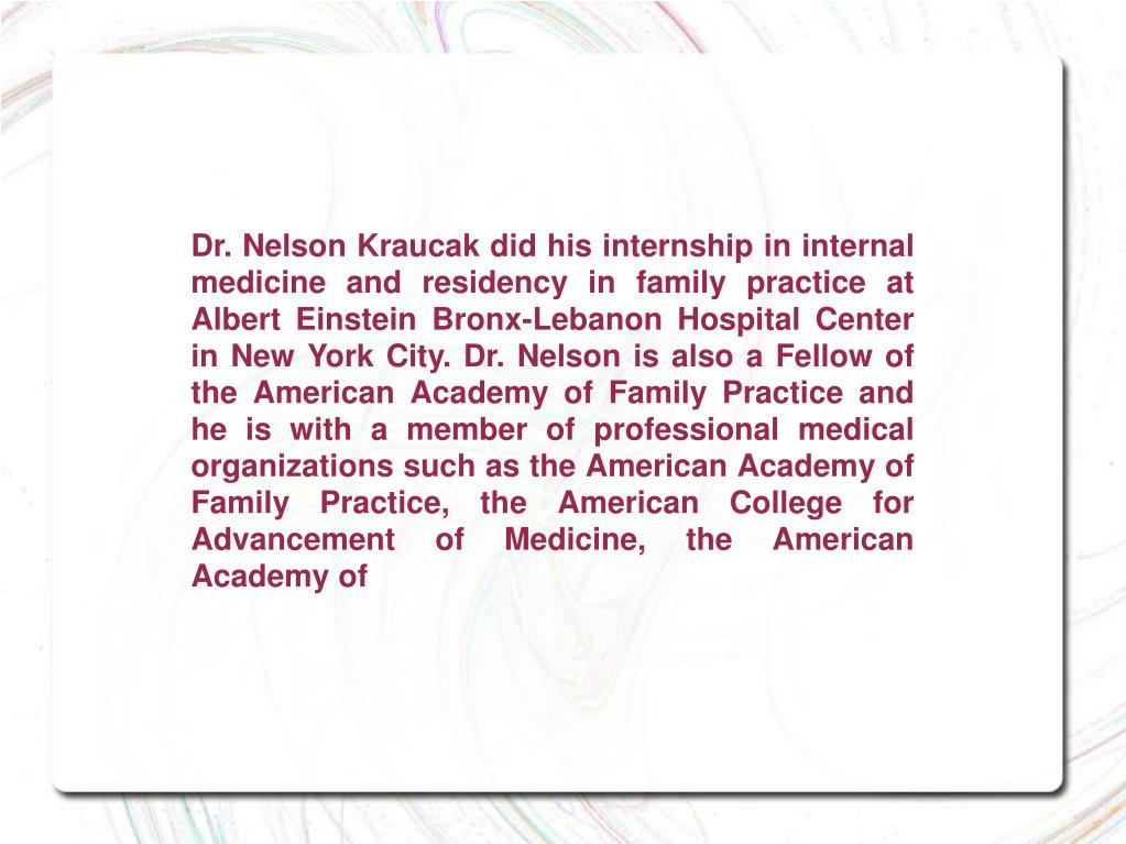 Dr. Nelson Kraucak did his internship in internal medicine and residency in family practice at Albert Einstein Bronx-Lebanon Hospital Center in New York City. Dr. Nelson is also a Fellow of the American Academy of Family Practice and he is with a member of professional medical organizations such as the American Academy of Family Practice, the American College for Advancement of Medicine, the American Academy of