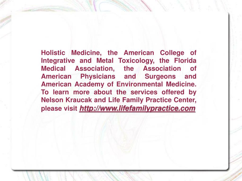 Holistic Medicine, the American College of Integrative and Metal Toxicology, the Florida Medical Association, the Association of American Physicians and Surgeons and American Academy of Environmental Medicine. To learn more about the services offered by Nelson Kraucak and Life Family Practice Center, please visit