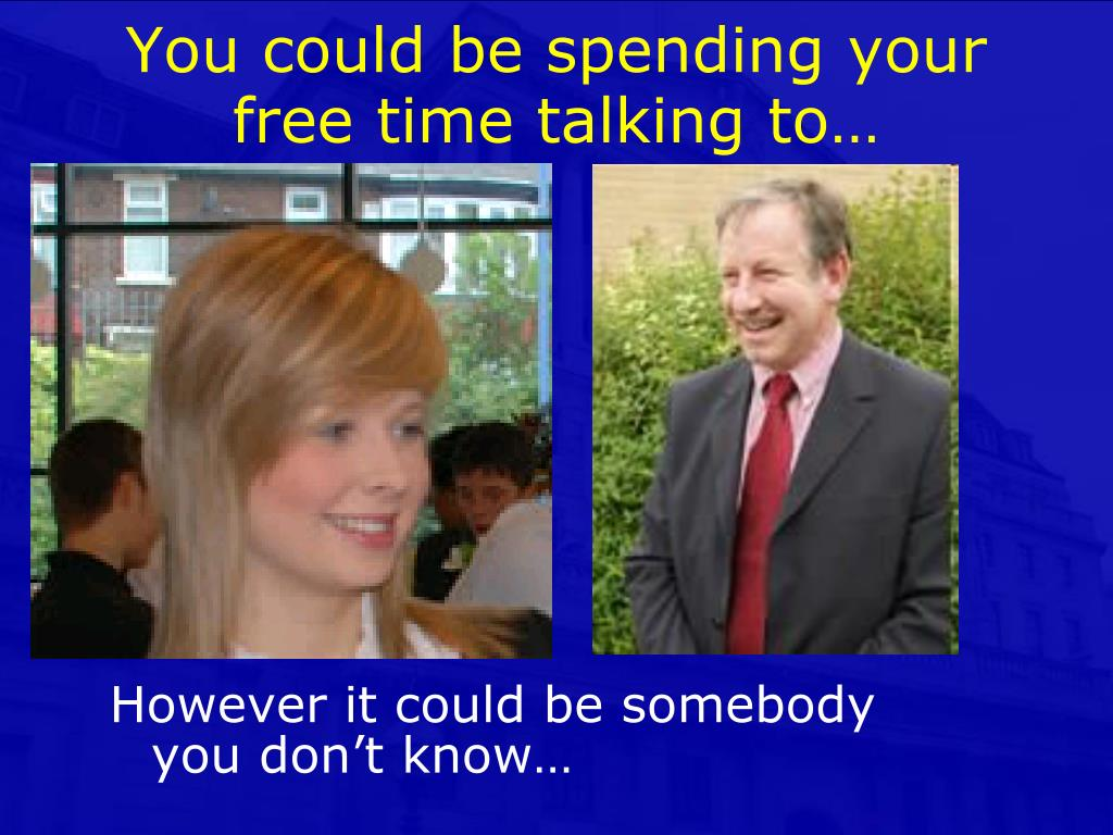 You could be spending your free time talking to…