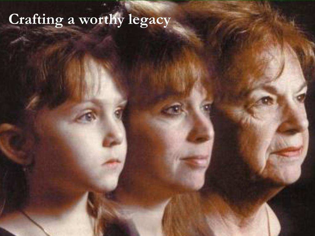 Crafting a worthy legacy