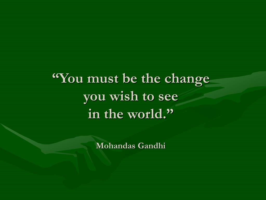 """You must be the change"