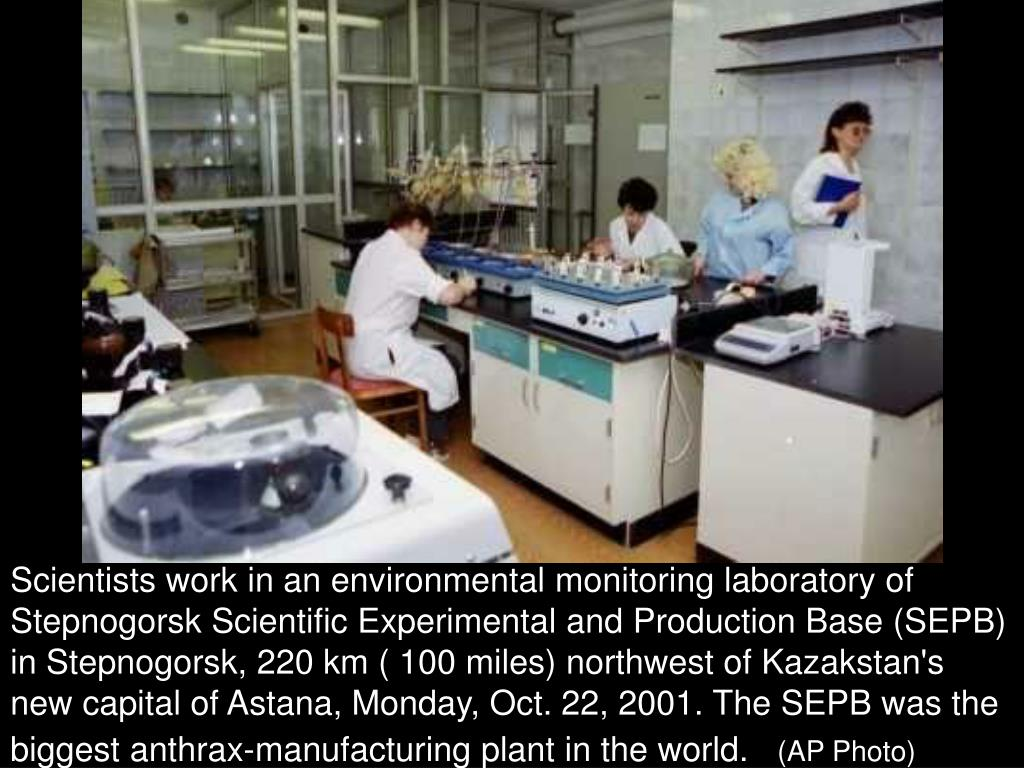 Scientists work in an environmental monitoring laboratory of Stepnogorsk Scientific Experimental and Production Base (SEPB) in Stepnogorsk, 220 km ( 100 miles) northwest of Kazakstan's new capital of Astana, Monday, Oct. 22, 2001. The SEPB was the biggest anthrax-manufacturing plant in the world.