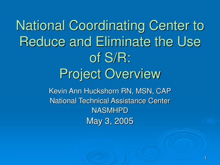 National coordinating center to reduce and eliminate the use of s r project overview