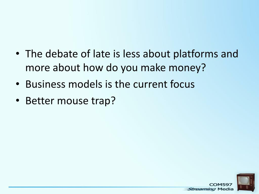 The debate of late is less about platforms and more about how do you make money?