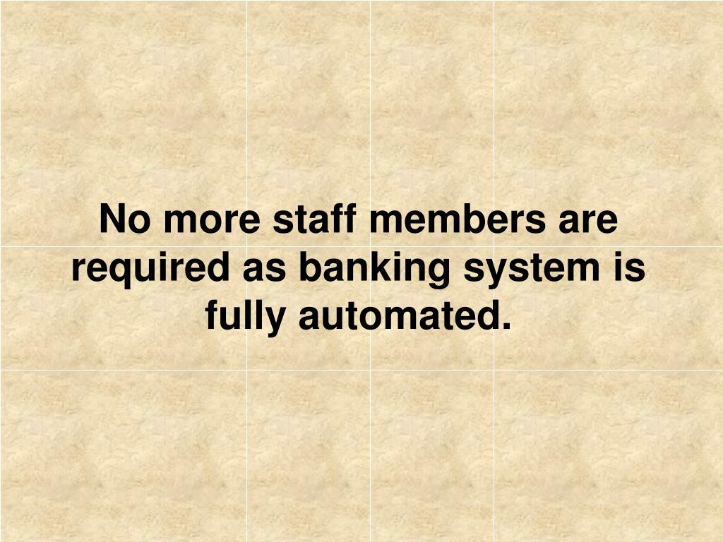 No more staff members are required as banking system is fully automated.