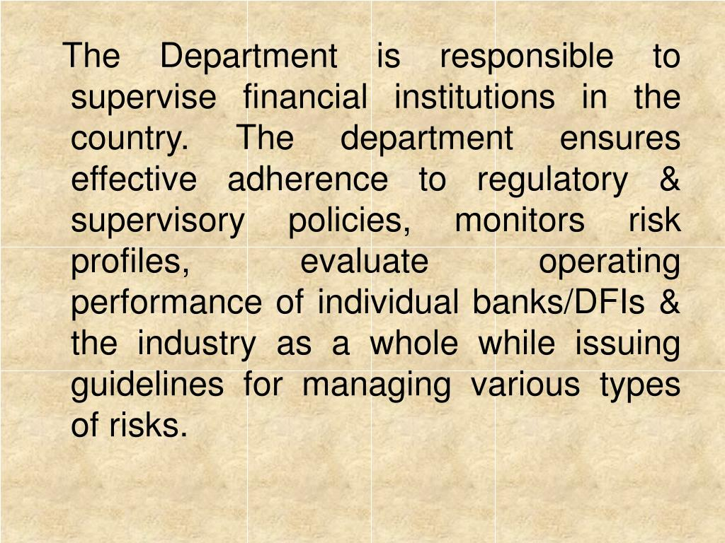 The Department is responsible to supervise financial institutions in the country. The department ensures effective adherence to regulatory & supervisory policies, monitors risk profiles, evaluate operating performance of individual banks/DFIs & the industry as a whole while issuing guidelines for managing various types of risks.