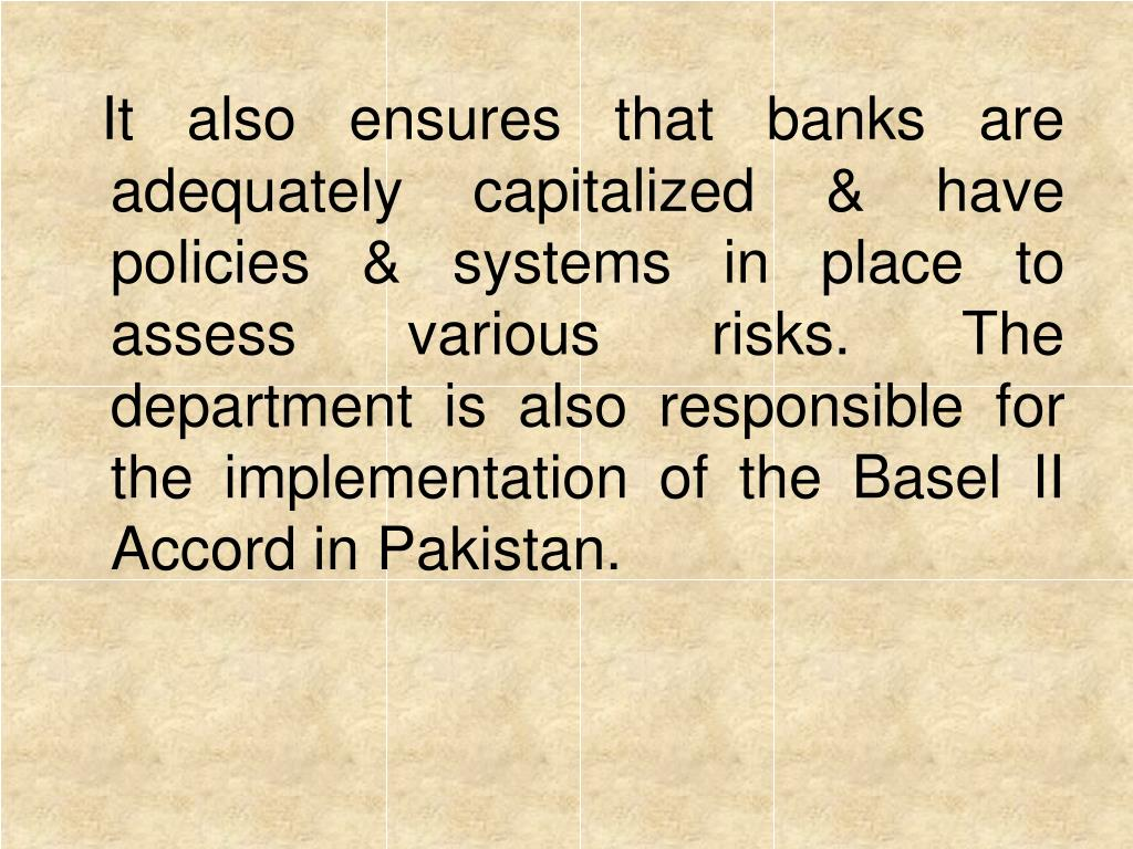It also ensures that banks are adequately capitalized & have policies & systems in place to assess various risks. The department is also responsible for the implementation of the Basel II Accord in Pakistan.