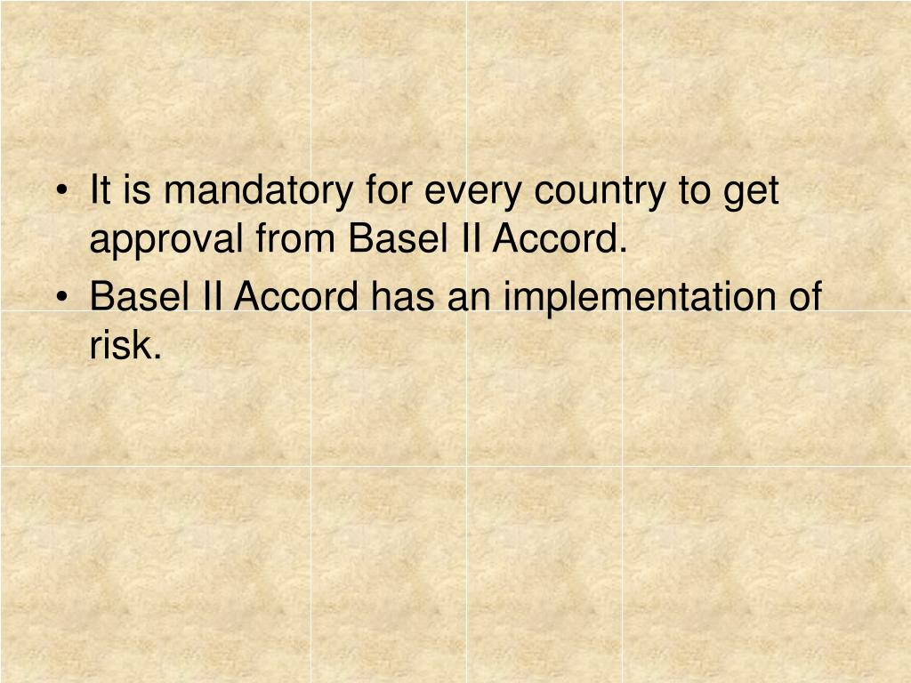 It is mandatory for every country to get approval from Basel II Accord.