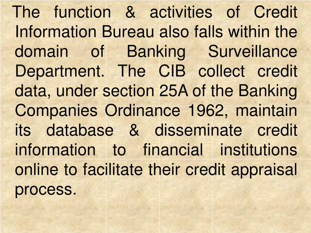 The function & activities of Credit Information Bureau also falls within the domain of Banking Surveillance Department. The CIB collect credit data, under section 25A of the Banking Companies Ordinance 1962, maintain its database & disseminate credit information to financial institutions online to facilitate their credit appraisal process.
