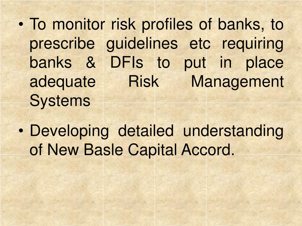 To monitor risk profiles of banks, to prescribe guidelines etc requiring banks & DFIs to put in place adequate Risk Management Systems