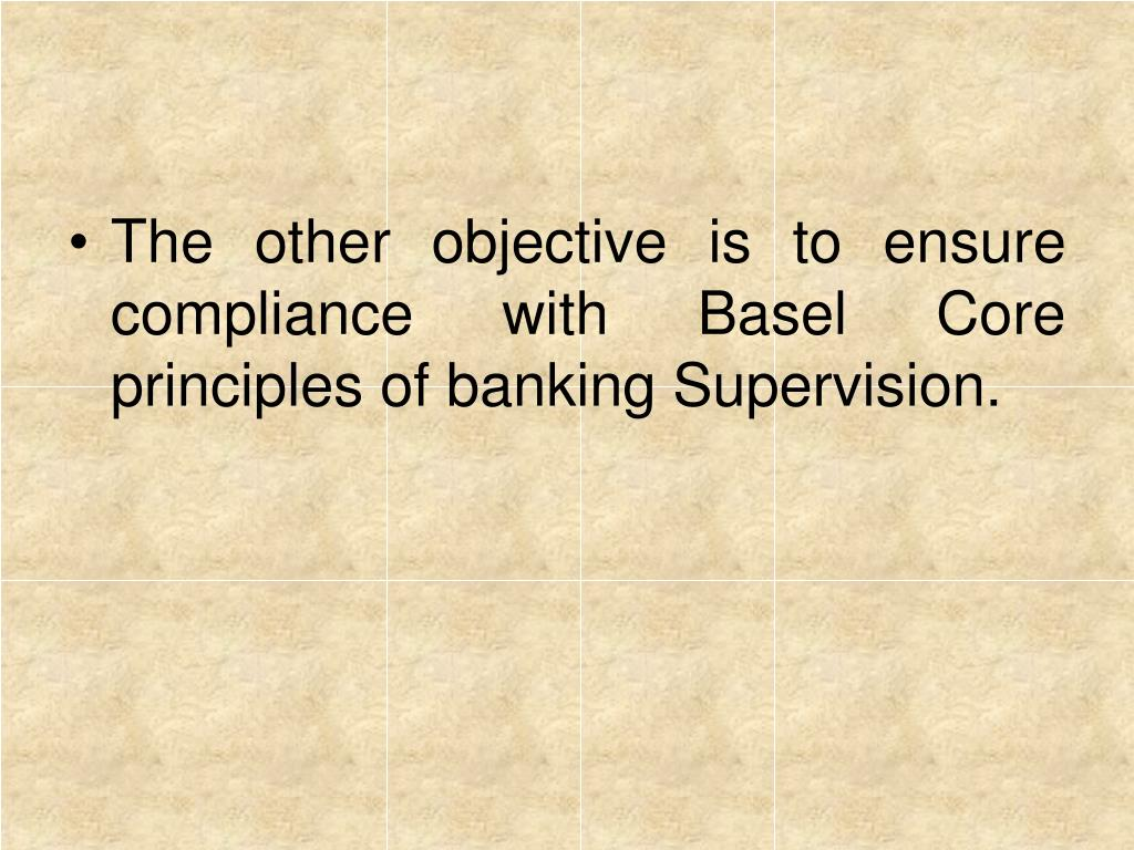 The other objective is to ensure compliance with Basel Core principles of banking Supervision.