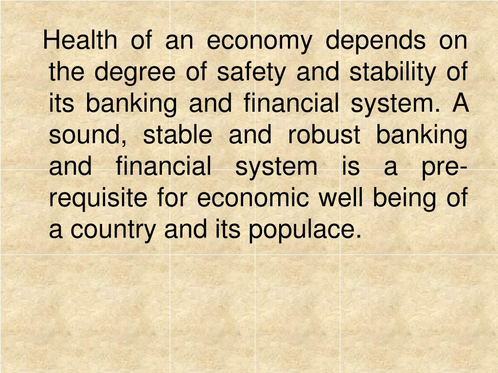 Health of an economy depends on the degree of safety and stability of its banking and financial system. A sound, stable and robust banking and financial system is a pre-requisite for economic well being of a country and its populace.