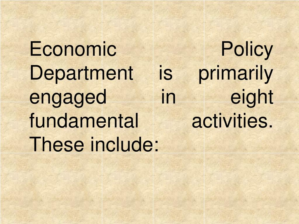 Economic Policy Department is primarily engaged in eight fundamental activities. These include: