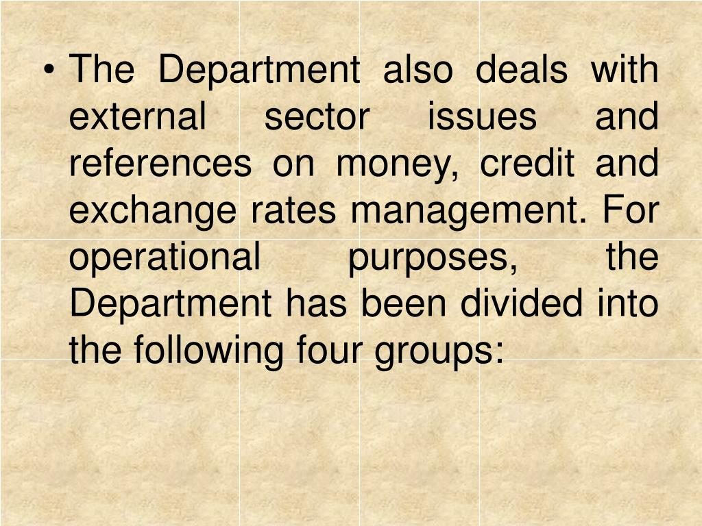 The Department also deals with external sector issues and references on money, credit and exchange rates management. For operational purposes, the Department has been divided into the following four groups: