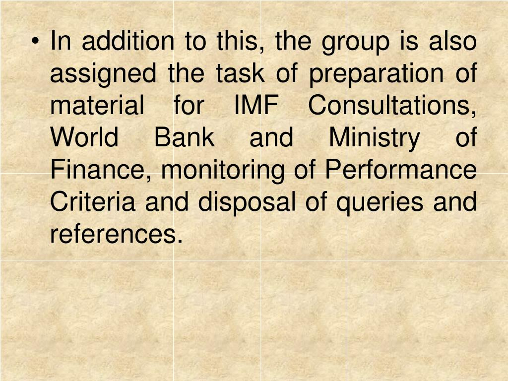In addition to this, the group is also assigned the task of preparation of material for IMF Consultations, World Bank and Ministry of Finance, monitoring of Performance Criteria and disposal of queries and references.