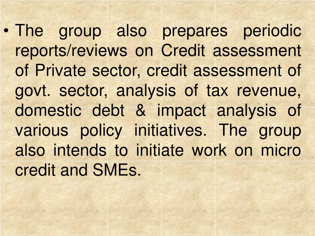 The group also prepares periodic reports/reviews on Credit assessment of Private sector, credit assessment of govt. sector, analysis of tax revenue, domestic debt & impact analysis of various policy initiatives. The group also intends to initiate work on micro credit and SMEs.