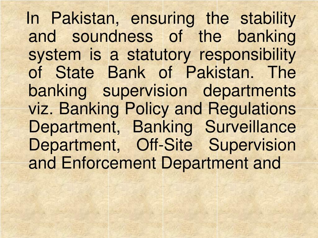 In Pakistan, ensuring the stability and soundness of the banking system is a statutory responsibility of State Bank of Pakistan. The banking supervision departments viz. Banking Policy and Regulations Department, Banking Surveillance Department, Off-Site Supervision and Enforcement Department and