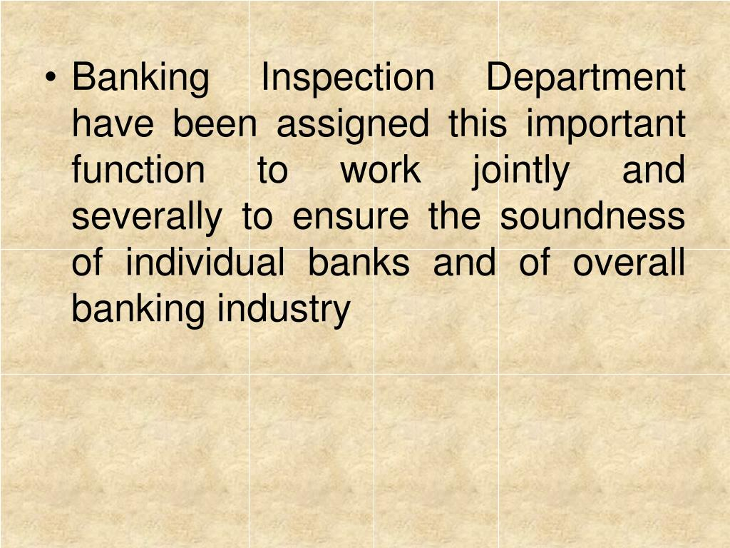 Banking Inspection Department have been assigned this important function to work jointly and severally to ensure the soundness of individual banks and of overall banking industry