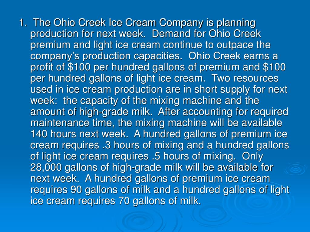 1.  The Ohio Creek Ice Cream Company is planning production for next week.  Demand for Ohio Creek premium and light ice cream continue to outpace the company's production capacities.  Ohio Creek earns a profit of $100 per hundred gallons of premium and $100 per hundred gallons of light ice cream.  Two resources used in ice cream production are in short supply for next week:  the capacity of the mixing machine and the amount of high-grade milk.  After accounting for required maintenance time, the mixing machine will be available 140 hours next week.  A hundred gallons of premium ice cream requires .3 hours of mixing and a hundred gallons of light ice cream requires .5 hours of mixing.  Only 28,000 gallons of high-grade milk will be available for next week.  A hundred gallons of premium ice cream requires 90 gallons of milk and a hundred gallons of light ice cream requires 70 gallons of milk.