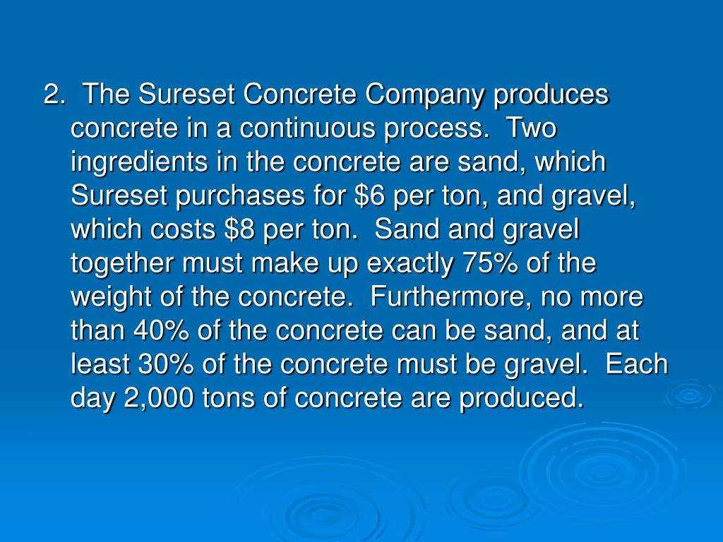 2.  The Sureset Concrete Company produces concrete in a continuous process.  Two ingredients in the concrete are sand, which Sureset purchases for $6 per ton, and gravel, which costs $8 per ton.  Sand and gravel together must make up exactly 75% of the weight of the concrete.  Furthermore, no more than 40% of the concrete can be sand, and at least 30% of the concrete must be gravel.  Each day 2,000 tons of concrete are produced.