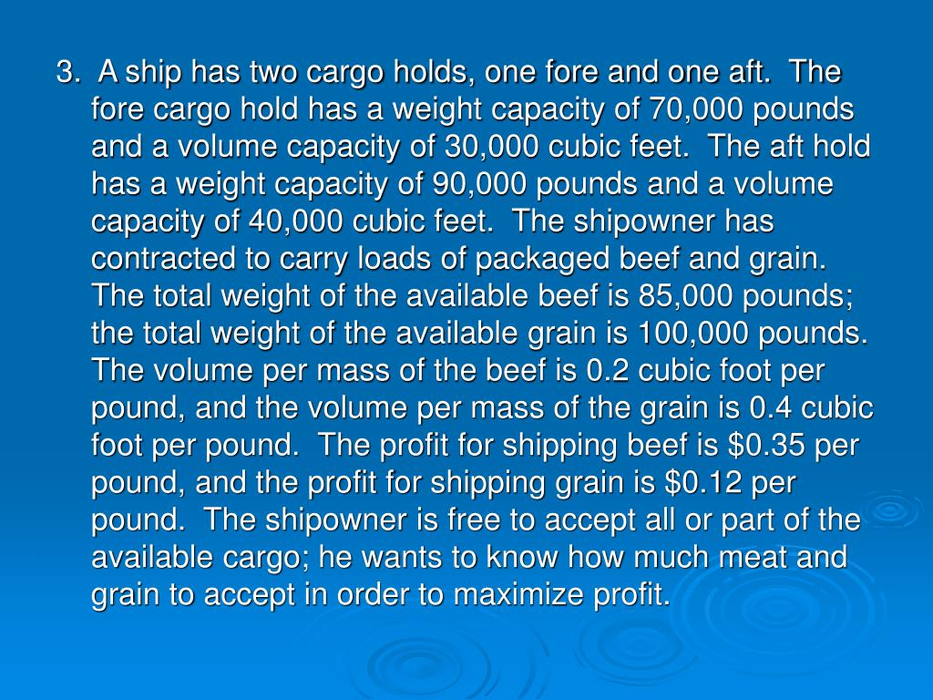 3.  A ship has two cargo holds, one fore and one aft.  The fore cargo hold has a weight capacity of 70,000 pounds and a volume capacity of 30,000 cubic feet.  The aft hold has a weight capacity of 90,000 pounds and a volume capacity of 40,000 cubic feet.  The shipowner has contracted to carry loads of packaged beef and grain.  The total weight of the available beef is 85,000 pounds; the total weight of the available grain is 100,000 pounds.  The volume per mass of the beef is 0.2 cubic foot per pound, and the volume per mass of the grain is 0.4 cubic foot per pound.  The profit for shipping beef is $0.35 per pound, and the profit for shipping grain is $0.12 per pound.  The shipowner is free to accept all or part of the available cargo; he wants to know how much meat and grain to accept in order to maximize profit.