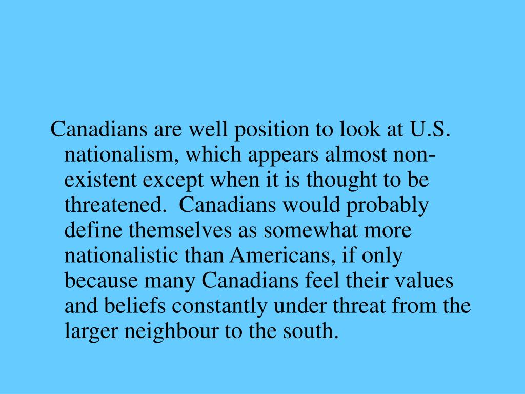Canadians are well position to look at U.S. nationalism, which appears almost non-existent except when it is thought to be threatened.  Canadians would probably define themselves as somewhat more nationalistic than Americans, if only because many Canadians feel their values and beliefs constantly under threat from the larger neighbour to the south.