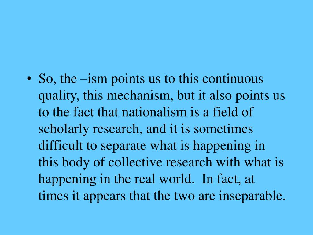 So, the –ism points us to this continuous quality, this mechanism, but it also points us to the fact that nationalism is a field of scholarly research, and it is sometimes difficult to separate what is happening in this body of collective research with what is happening in the real world.  In fact, at times it appears that the two are inseparable.